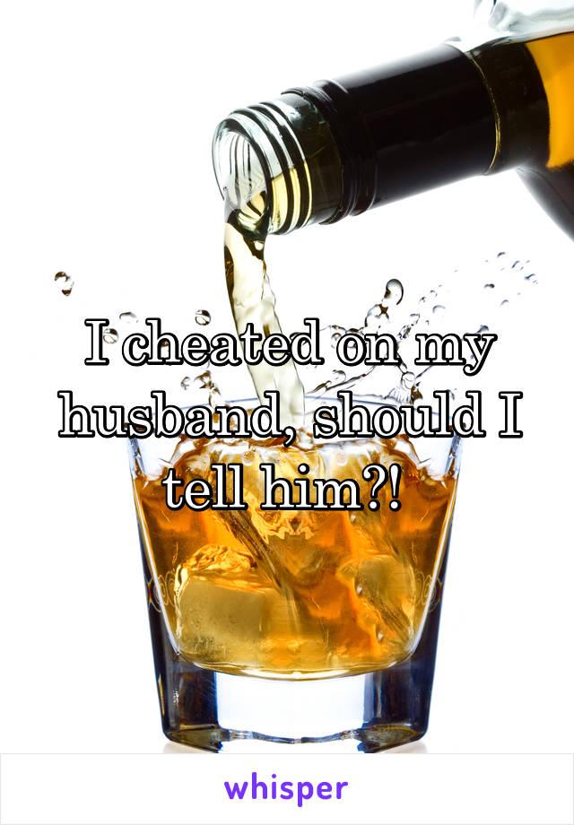 I cheated on my husband, should I tell him?!