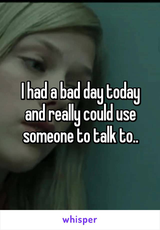 I had a bad day today and really could use someone to talk to..