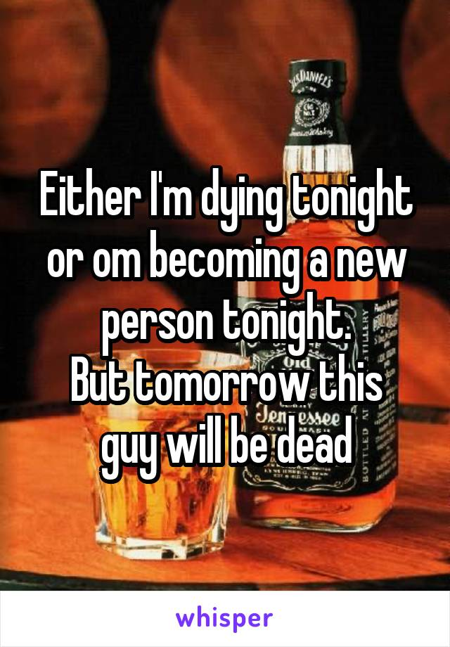 Either I'm dying tonight or om becoming a new person tonight. But tomorrow this guy will be dead