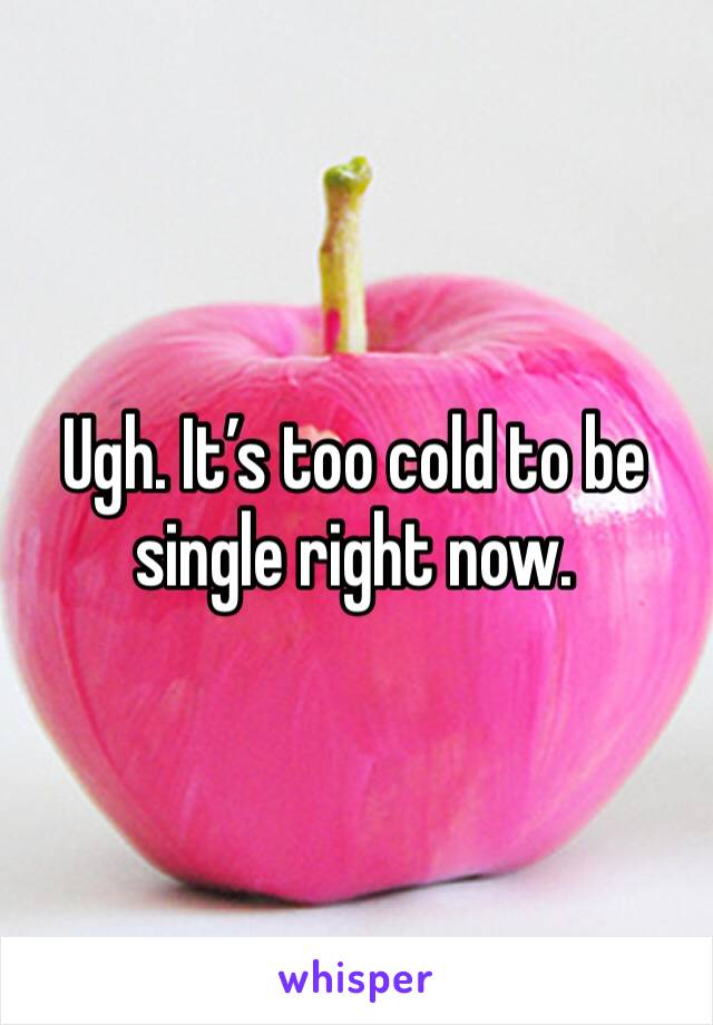Ugh. It's too cold to be single right now.