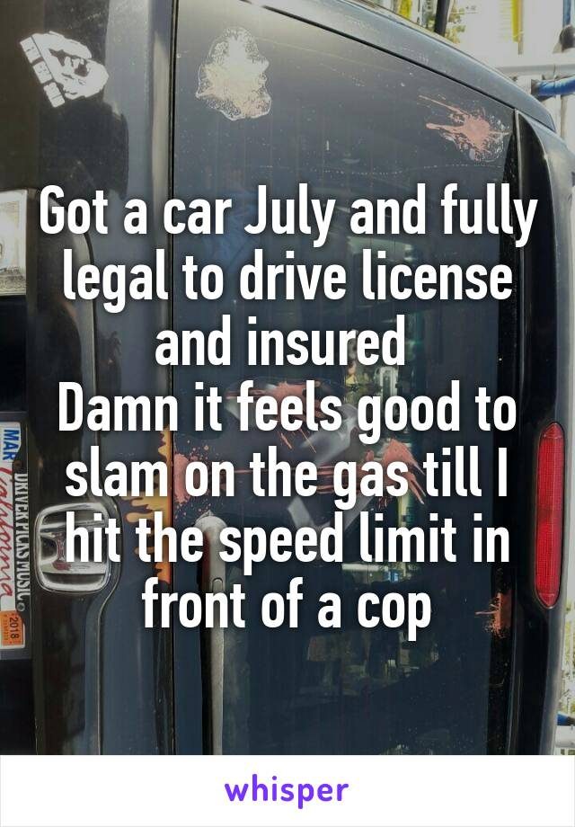 Got a car July and fully legal to drive license and insured  Damn it feels good to slam on the gas till I hit the speed limit in front of a cop