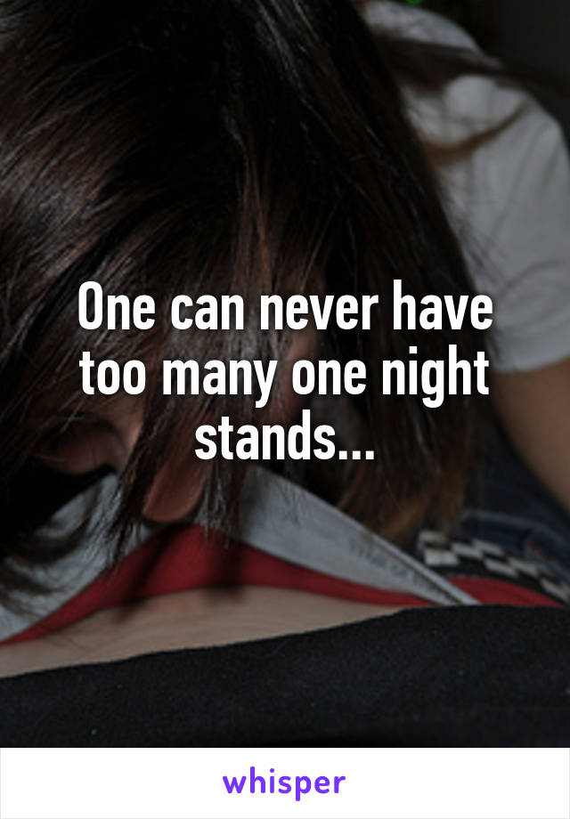 One can never have too many one night stands...