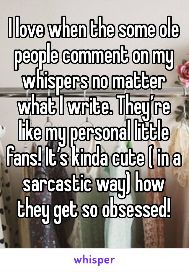 I love when the some ole people comment on my whispers no matter what I write. They're like my personal little fans! It's kinda cute ( in a sarcastic way) how they get so obsessed!