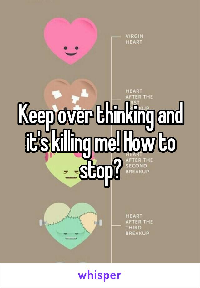 Keep over thinking and it's killing me! How to stop?