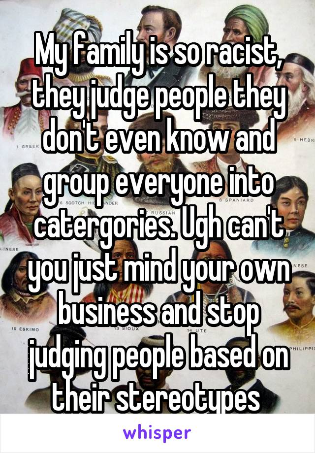 My family is so racist, they judge people they don't even know and group everyone into catergories. Ugh can't you just mind your own business and stop judging people based on their stereotypes