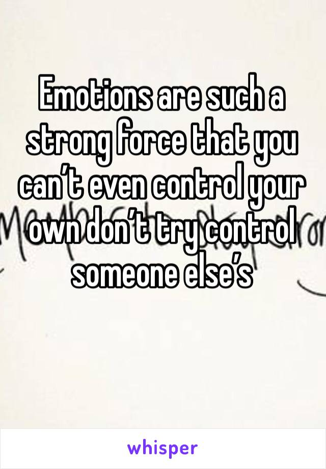 Emotions are such a strong force that you can't even control your own don't try control someone else's