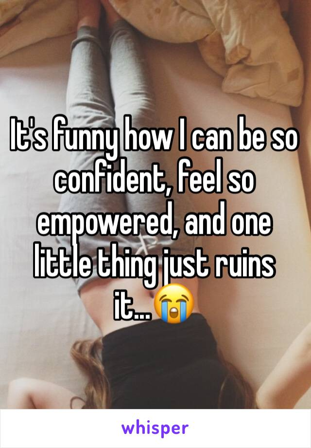 It's funny how I can be so confident, feel so empowered, and one little thing just ruins it...😭
