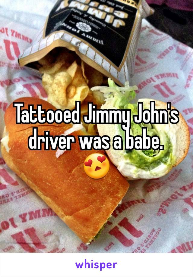 Tattooed Jimmy John's driver was a babe. 😍