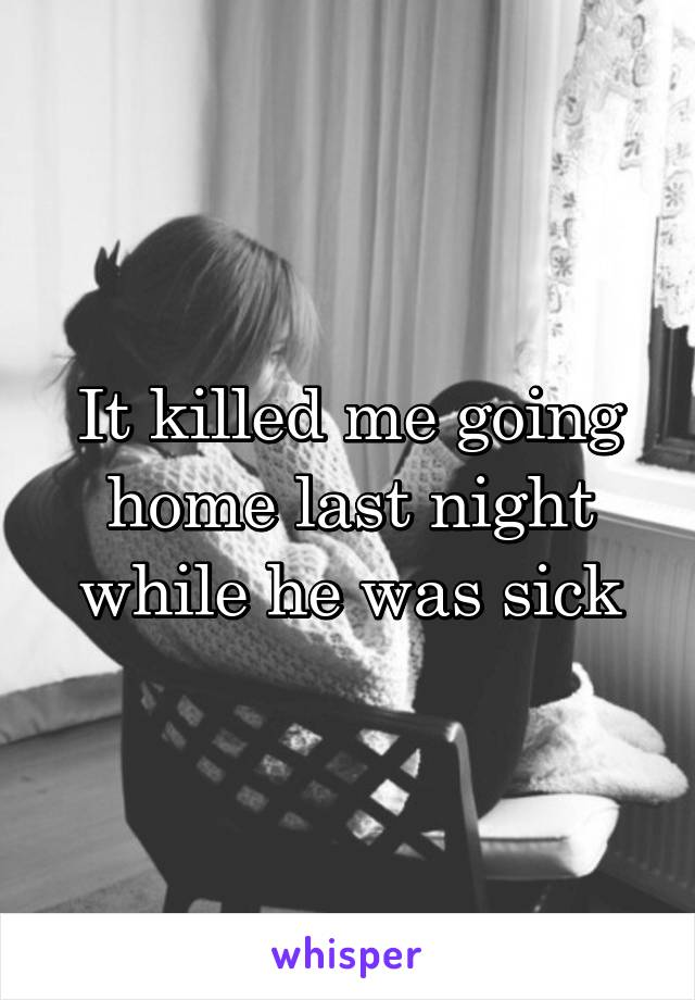 It killed me going home last night while he was sick