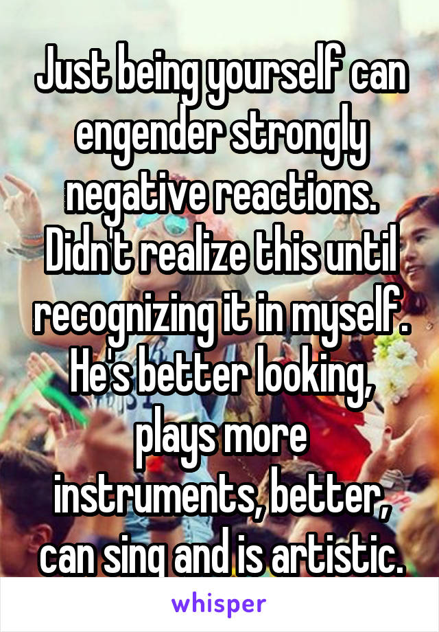 Just being yourself can engender strongly negative reactions. Didn't realize this until recognizing it in myself. He's better looking, plays more instruments, better, can sing and is artistic.