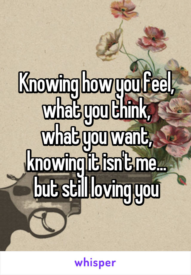 Knowing how you feel, what you think, what you want, knowing it isn't me... but still loving you