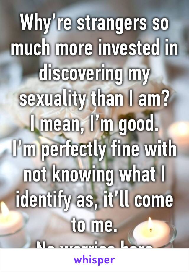 Why're strangers so much more invested in discovering my sexuality than I am? I mean, I'm good.  I'm perfectly fine with not knowing what I identify as, it'll come to me. No worries here