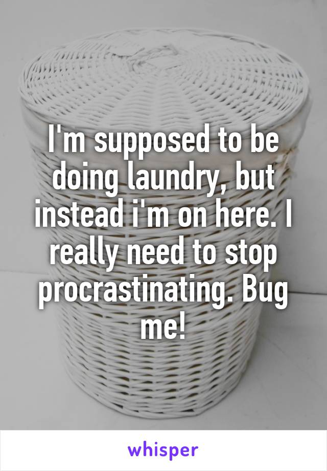 I'm supposed to be doing laundry, but instead i'm on here. I really need to stop procrastinating. Bug me!
