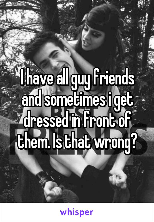 I have all guy friends and sometimes i get dressed in front of them. Is that wrong?