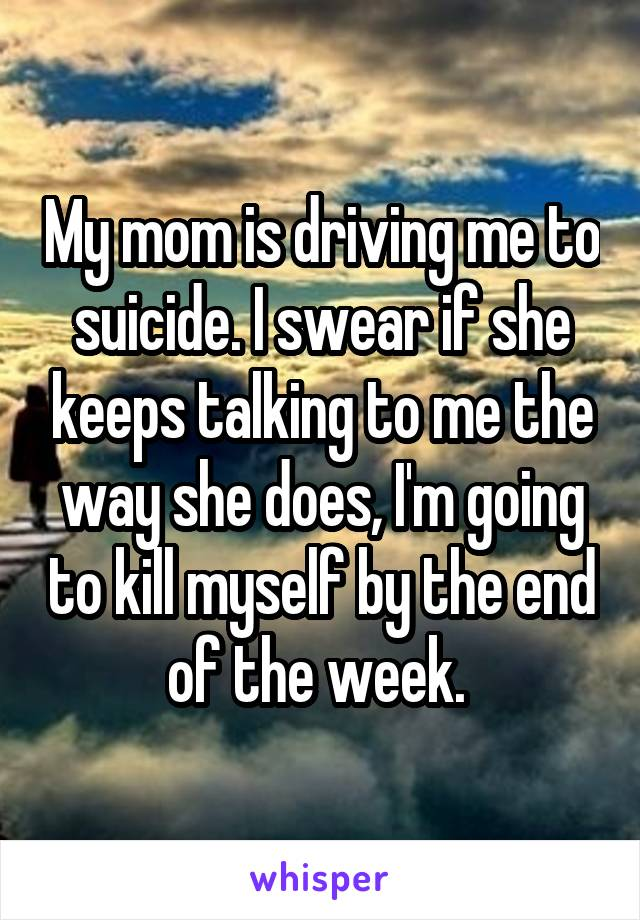 My mom is driving me to suicide. I swear if she keeps talking to me the way she does, I'm going to kill myself by the end of the week.