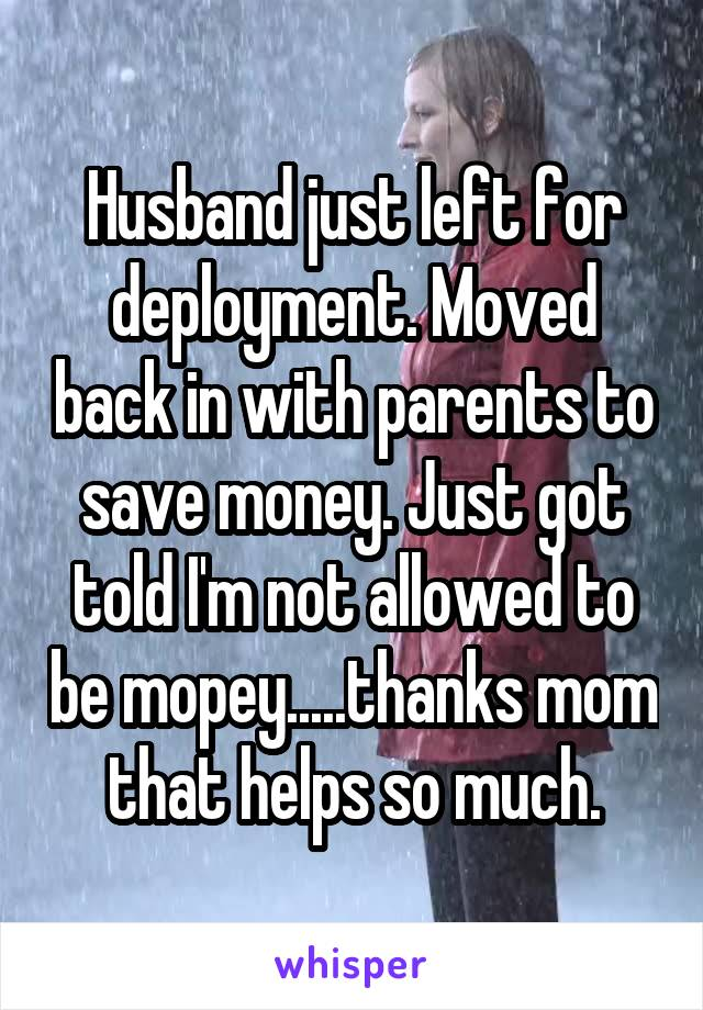 Husband just left for deployment. Moved back in with parents to save money. Just got told I'm not allowed to be mopey.....thanks mom that helps so much.