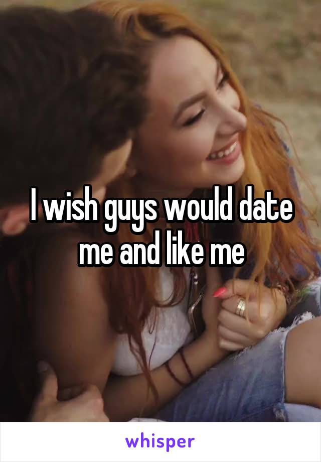 I wish guys would date me and like me