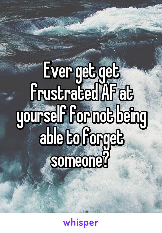 Ever get get frustrated AF at yourself for not being able to forget someone?