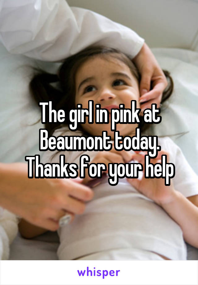 The girl in pink at Beaumont today. Thanks for your help