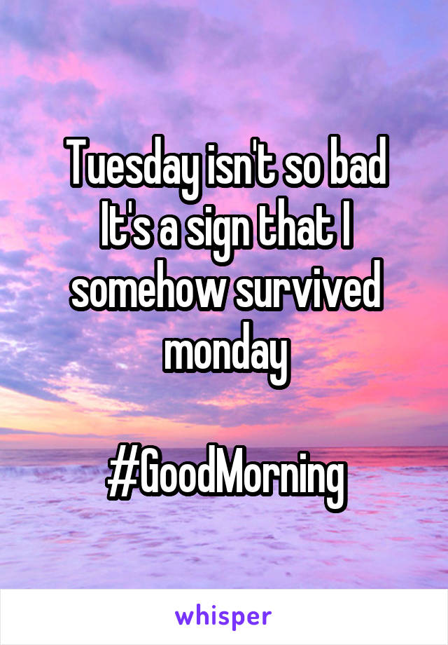 Tuesday isn't so bad It's a sign that I somehow survived monday  #GoodMorning