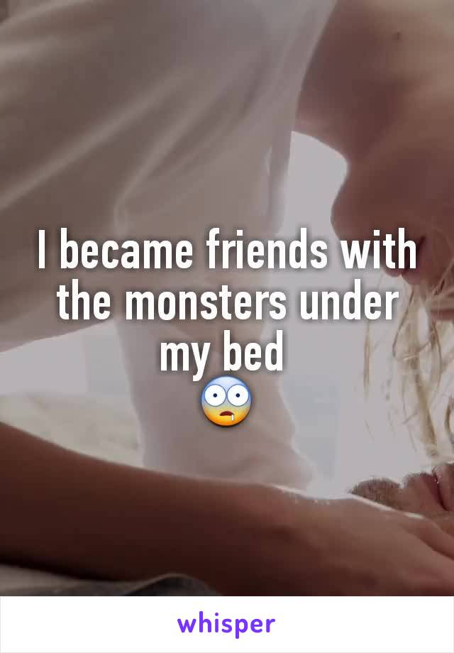 I became friends with the monsters under my bed  🤤