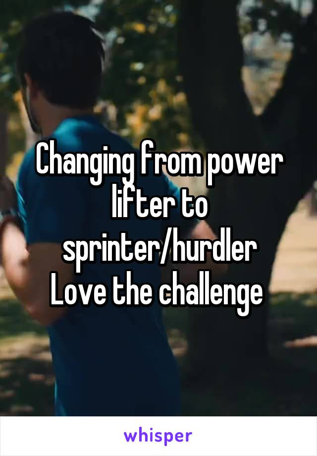 Changing from power lifter to sprinter/hurdler Love the challenge