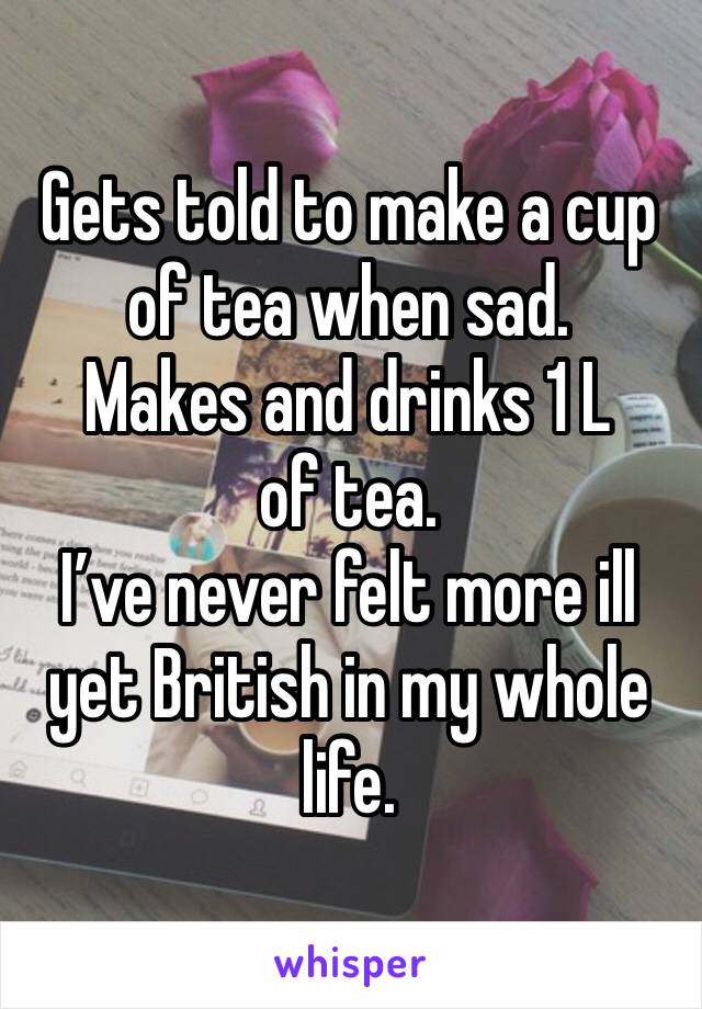Gets told to make a cup of tea when sad.  Makes and drinks 1 L of tea.  I've never felt more ill yet British in my whole life.
