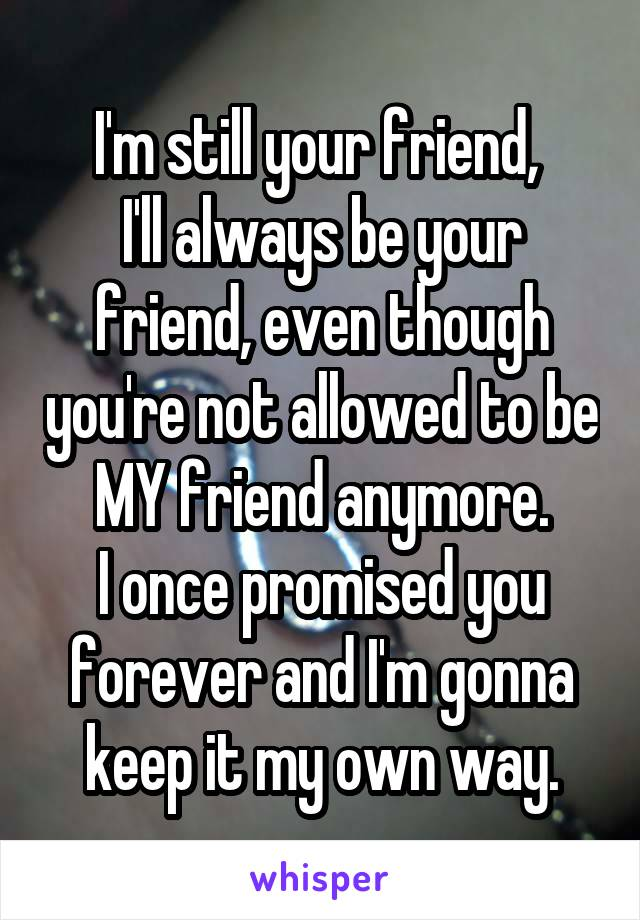 I'm still your friend,  I'll always be your friend, even though you're not allowed to be MY friend anymore. I once promised you forever and I'm gonna keep it my own way.