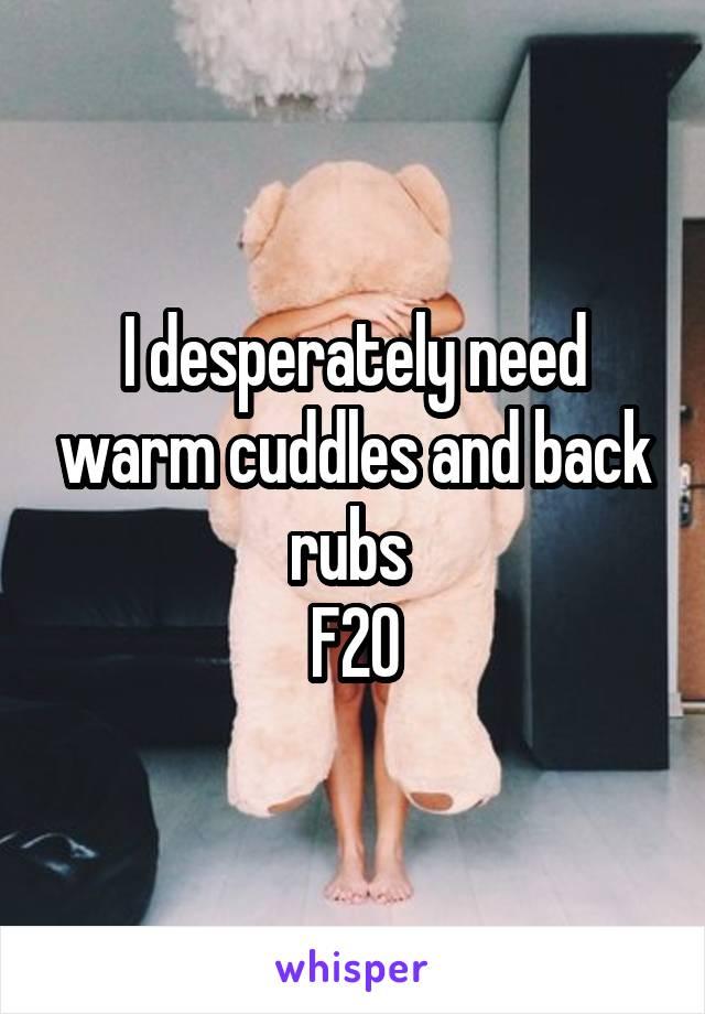 I desperately need warm cuddles and back rubs  F20