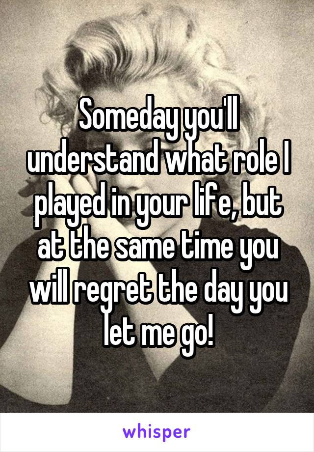Someday you'll understand what role I played in your life, but at the same time you will regret the day you let me go!