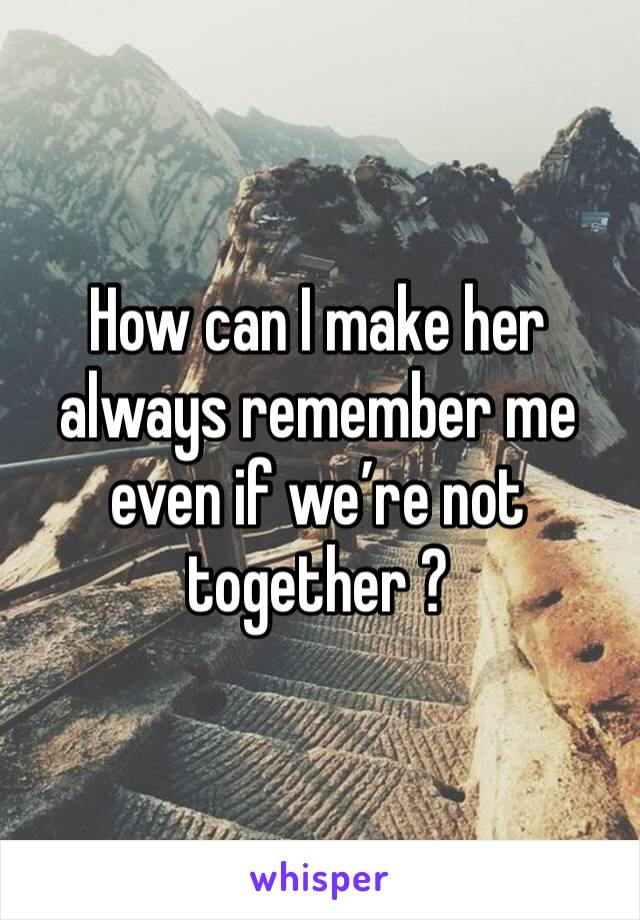 How can I make her always remember me even if we're not together ?