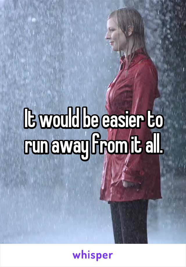 It would be easier to run away from it all.