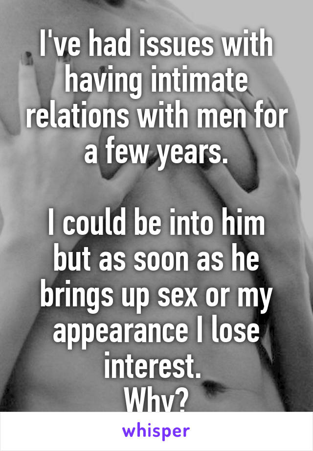 I've had issues with having intimate relations with men for a few years.  I could be into him but as soon as he brings up sex or my appearance I lose interest.  Why?