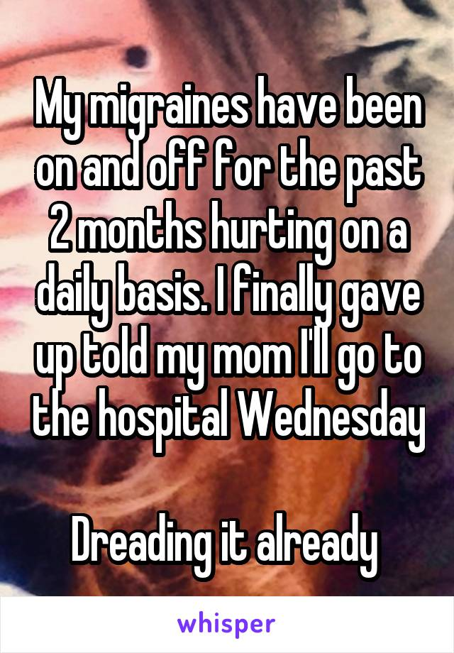 My migraines have been on and off for the past 2 months hurting on a daily basis. I finally gave up told my mom I'll go to the hospital Wednesday  Dreading it already