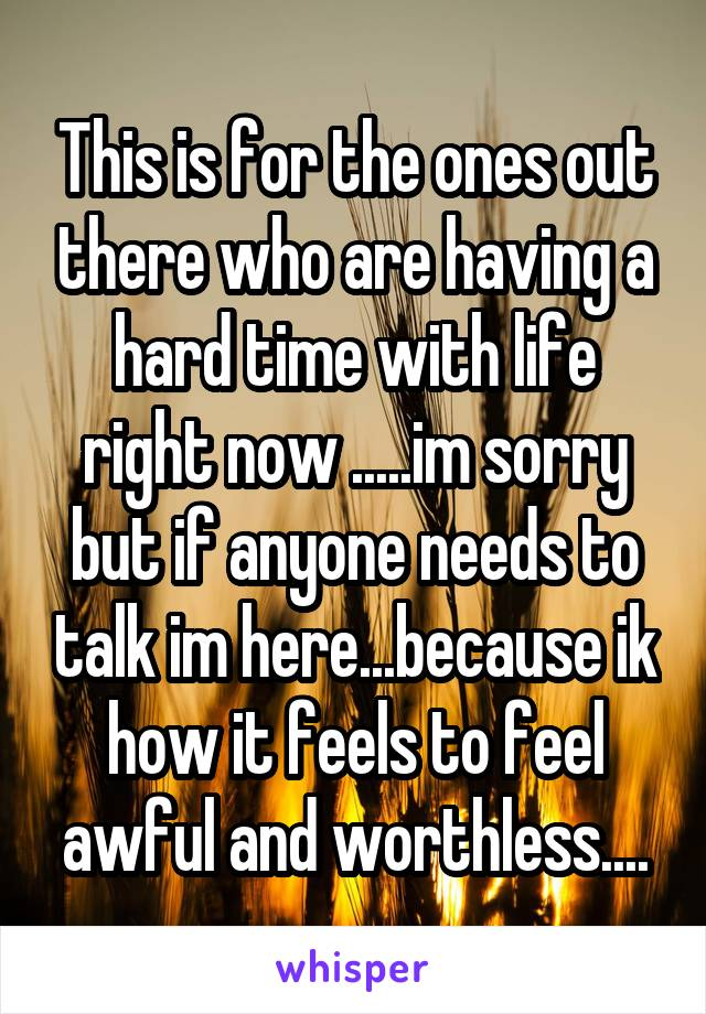 This is for the ones out there who are having a hard time with life right now .....im sorry but if anyone needs to talk im here...because ik how it feels to feel awful and worthless....