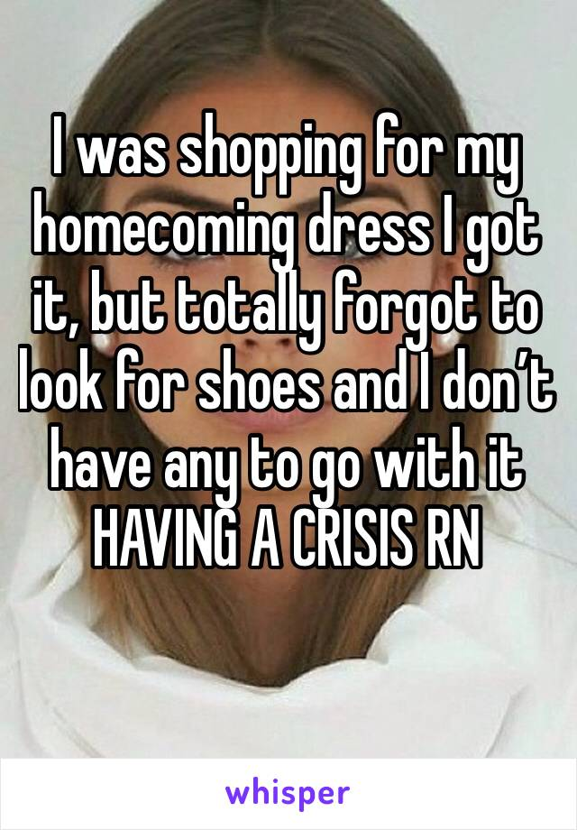 I was shopping for my homecoming dress I got it, but totally forgot to look for shoes and I don't have any to go with it HAVING A CRISIS RN