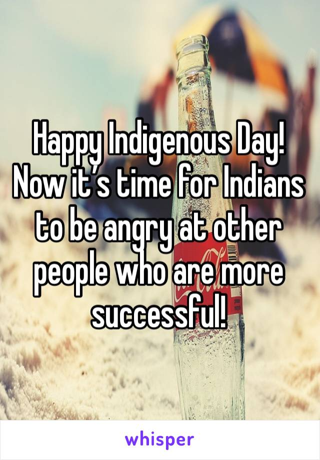 Happy Indigenous Day! Now it's time for Indians to be angry at other people who are more successful!