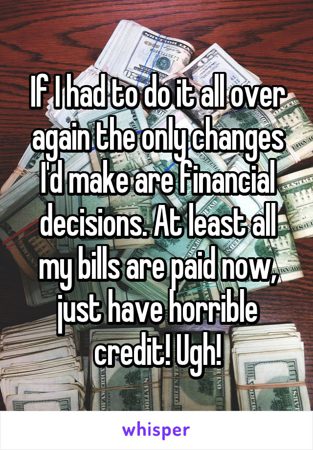 If I had to do it all over again the only changes I'd make are financial decisions. At least all my bills are paid now, just have horrible credit! Ugh!