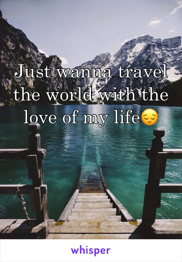 Just wanna travel the world with the love of my life😔