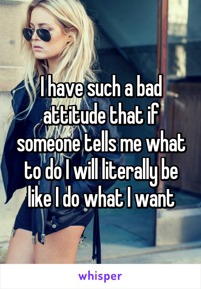 I have such a bad attitude that if someone tells me what to do I will literally be like I do what I want