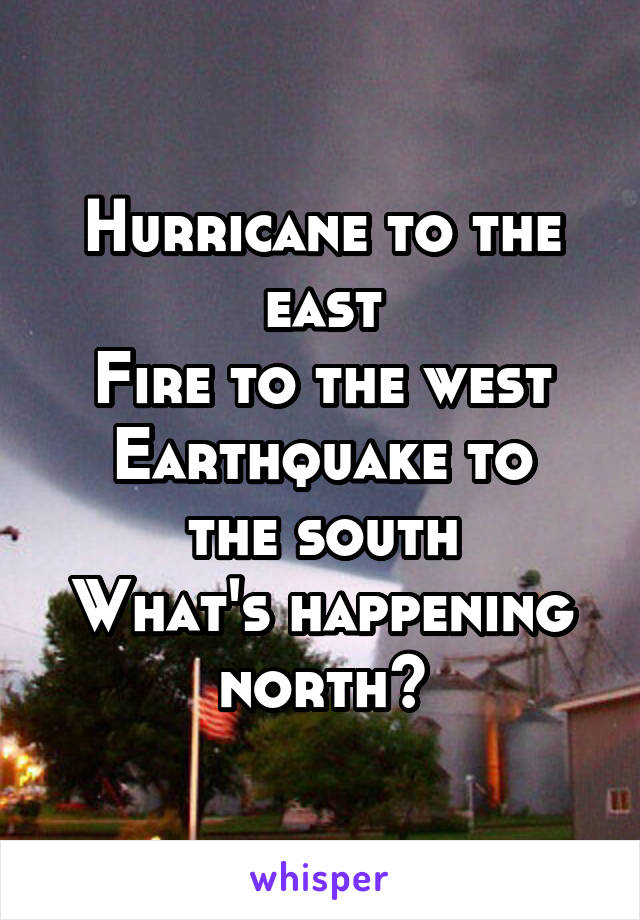 Hurricane to the east Fire to the west Earthquake to the south What's happening north?