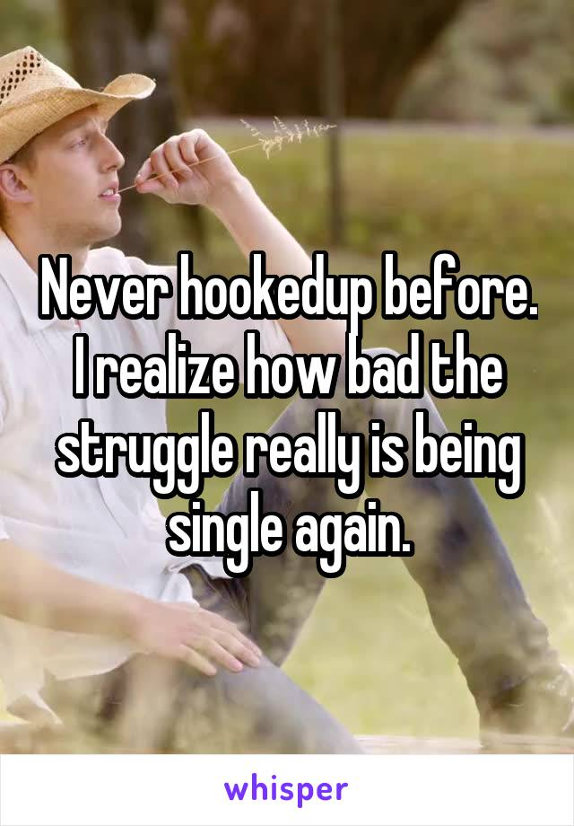 Never hookedup before. I realize how bad the struggle really is being single again.