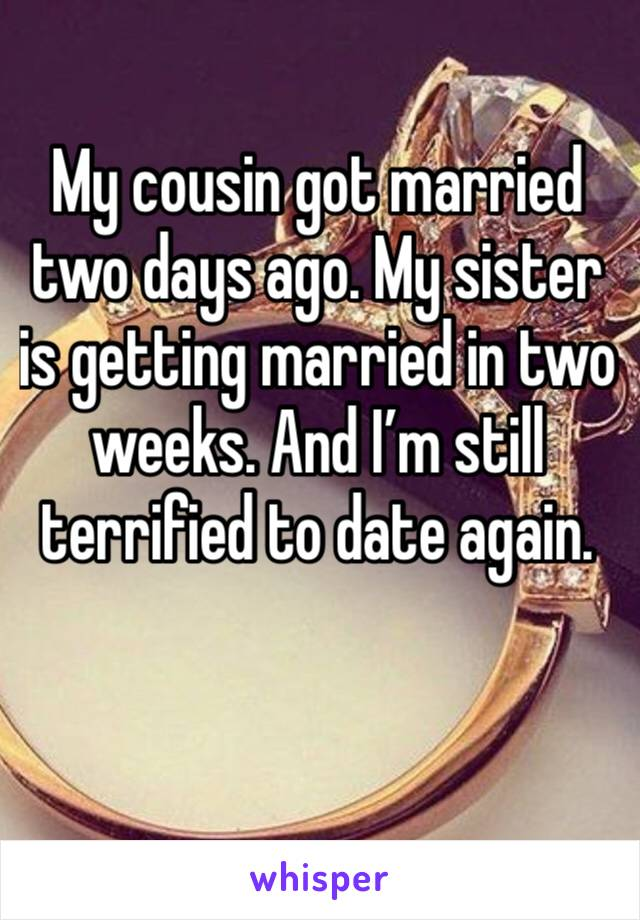 My cousin got married two days ago. My sister is getting married in two weeks. And I'm still terrified to date again.