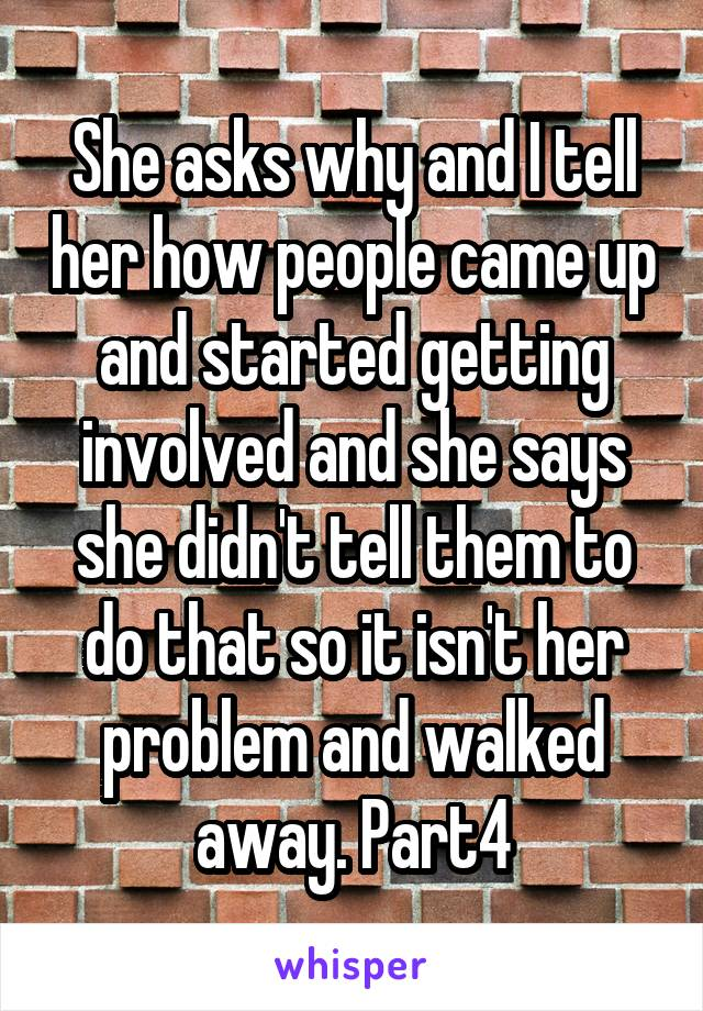 She asks why and I tell her how people came up and started getting involved and she says she didn't tell them to do that so it isn't her problem and walked away. Part4