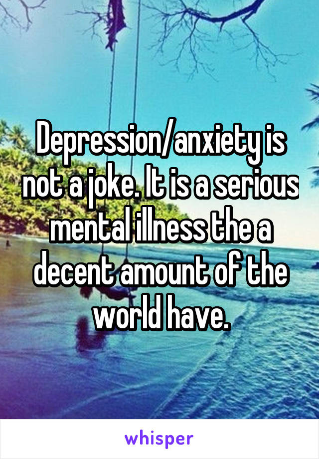 Depression/anxiety is not a joke. It is a serious mental illness the a decent amount of the world have.