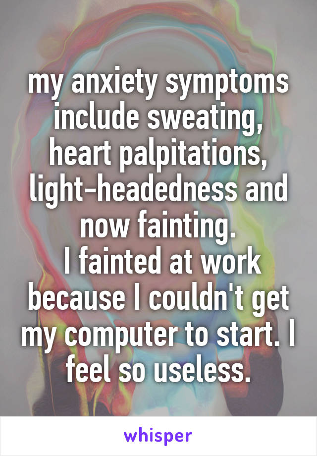 my anxiety symptoms include sweating, heart palpitations, light-headedness and now fainting.  I fainted at work because I couldn't get my computer to start. I feel so useless.