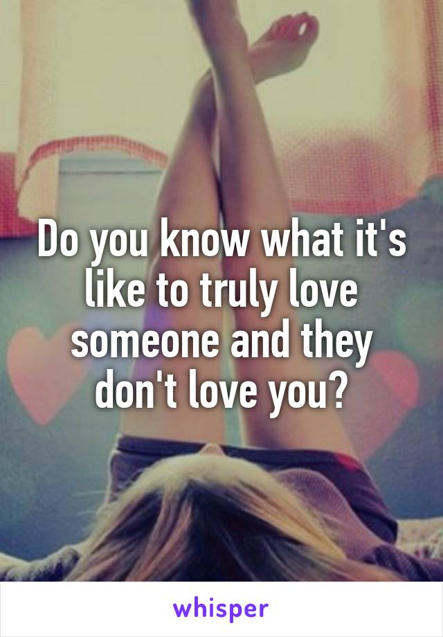 Do you know what it's like to truly love someone and they don't love you?