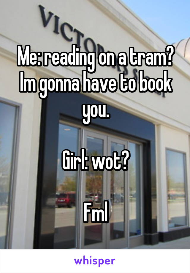 Me: reading on a tram? Im gonna have to book you.  Girl: wot?  Fml