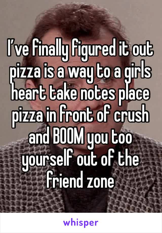 I've finally figured it out pizza is a way to a girls heart take notes place pizza in front of crush and BOOM you too yourself out of the friend zone