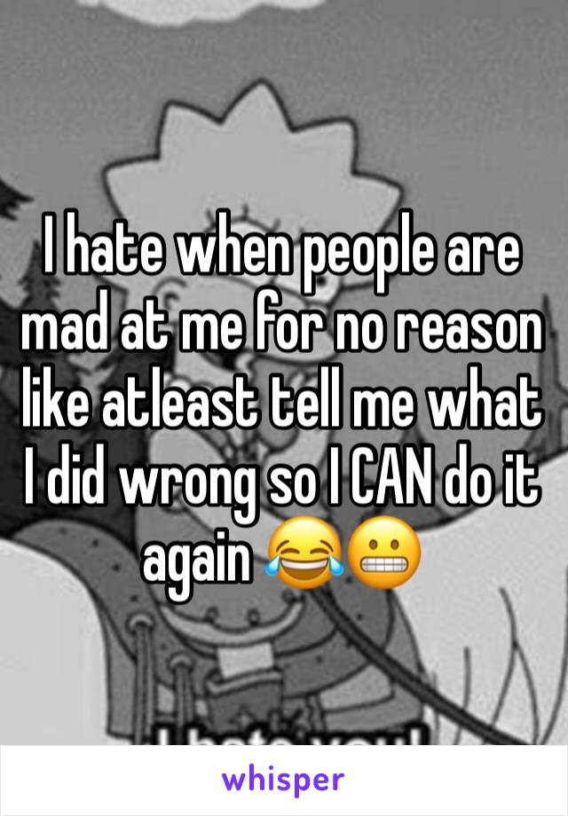 I hate when people are mad at me for no reason like atleast tell me what I did wrong so I CAN do it again 😂😬